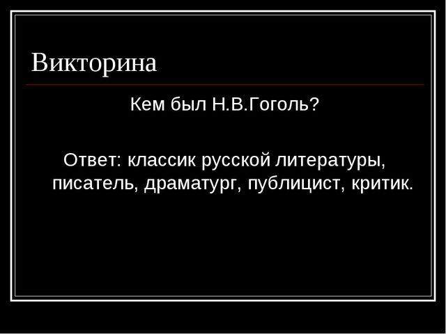 Викторина Кем был Н.В.Гоголь? Ответ: классик русской литературы, писатель, др...