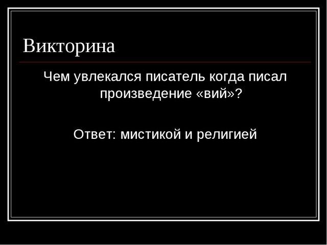 Викторина Чем увлекался писатель когда писал произведение «вий»? Ответ: мисти...