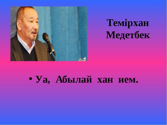 Темірхан Медетбек Уа, Абылай хан ием.