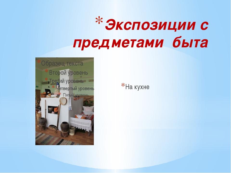 Экспозиции с предметами быта На кухне