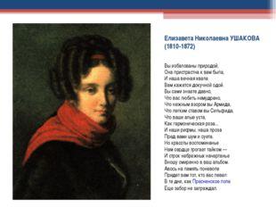 Eлизавета Hиколаевна УШАКОВА (1810-1872) Вы избалованы природой; Она пристрас