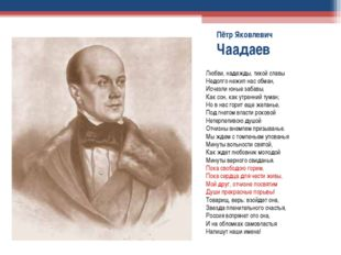 Пётр Яковлевич Чаадаев Любви, надежды, тихой славы Недолго нежил нас обман, И