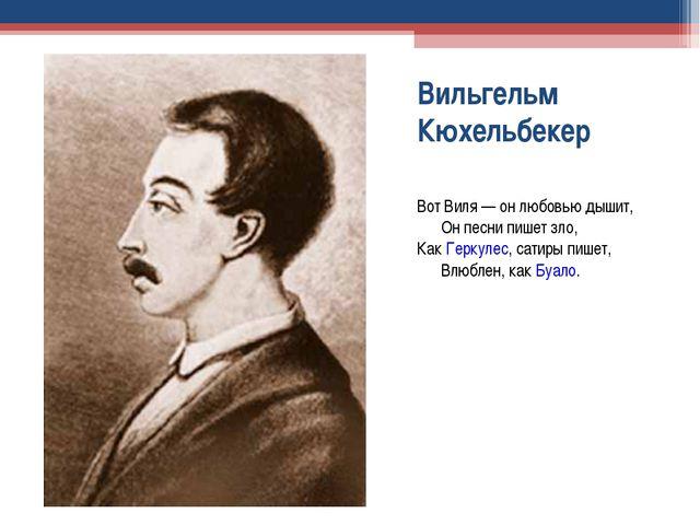 Вильгельм Кюхельбекер Вот Виля — он любовью дышит, Он песни пишет зло,...