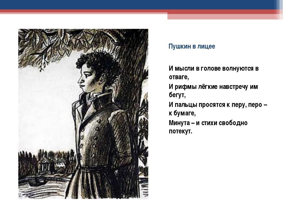 Пушкин в лицее И мысли в голове волнуются в отваге, И рифмы лёгкие навстречу...