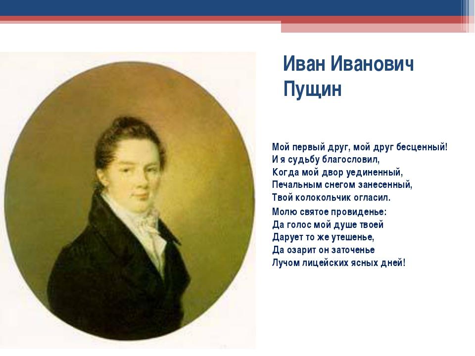 Иван Иванович Пущин Мой первый друг, мой друг бесценный! И я судьбу благослов...