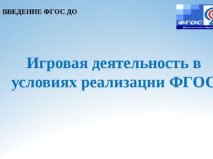Игровая деятельность в условиях реализации ФГОС ВВЕДЕНИЕ ФГОС ДО