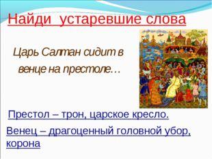 Найди устаревшие слова Царь Салтан сидит в венце на престоле… Венец – драгоце