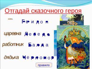 Отгадай сказочного героя князь и о Г в н д царевна Л б д ь е е работник а а Б