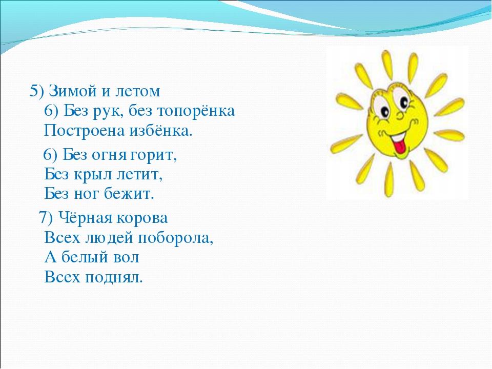5) Зимой и летом 6) Без рук, без топорёнка Построена избёнка. 6) Без огня го...