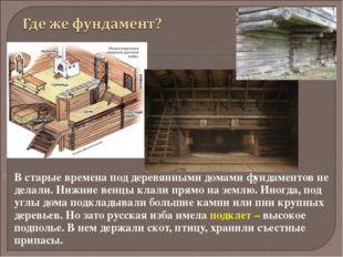 В старые времена под деревянными домами фундаментов не делали. Нижние венцы к
