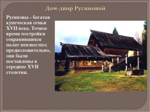 Русиновы - богатая купеческая семья XVII века. Точное время постройки сохрани