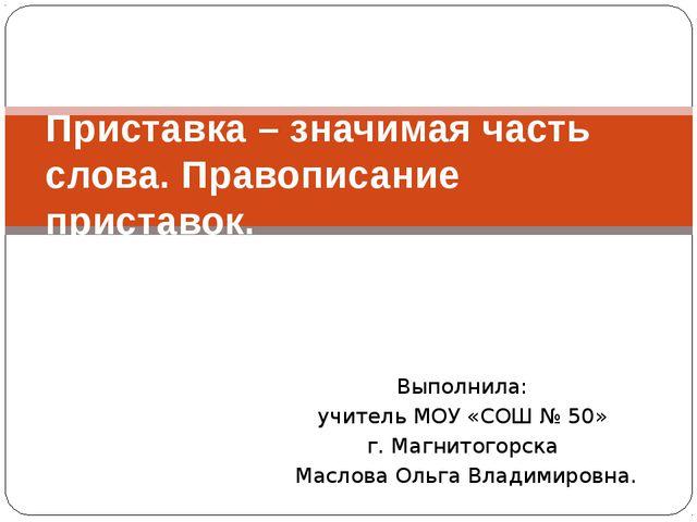 Выполнила: учитель МОУ «СОШ № 50» г. Магнитогорска Маслова Ольга Владимировна...