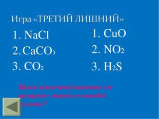 1. NaCl 2. CaCO3 3. CO2 1. CuO 2. NO2 3. H2S Какое вещество(укажите его назва