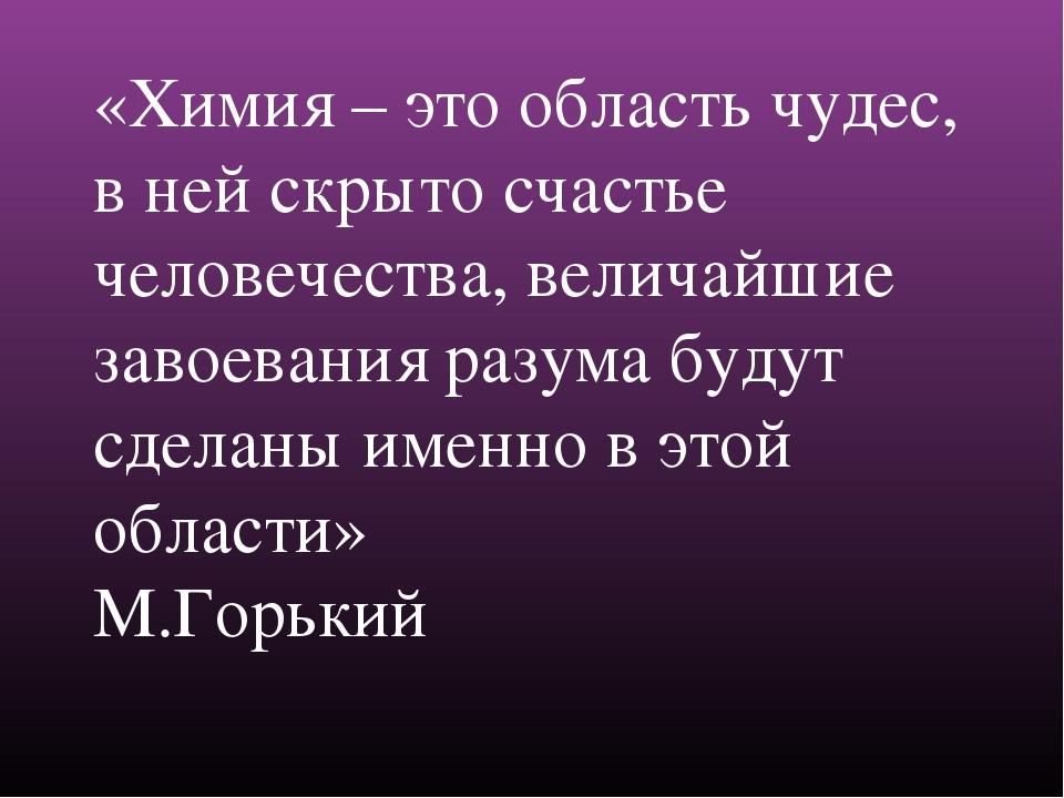 «Химия – это область чудес, в ней скрыто счастье человечества, величайшие...
