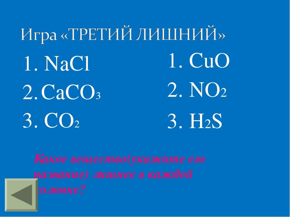 1. NaCl 2. CaCO3 3. CO2 1. CuO 2. NO2 3. H2S Какое вещество(укажите его назва...