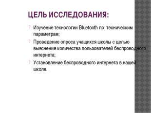 ЦЕЛЬ ИССЛЕДОВАНИЯ: Изучение технологии Bluetooth по техническим параметрам; П