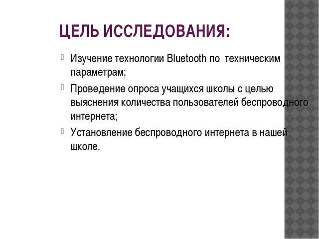 ЦЕЛЬ ИССЛЕДОВАНИЯ: Изучение технологии Bluetooth по техническим параметрам; П...