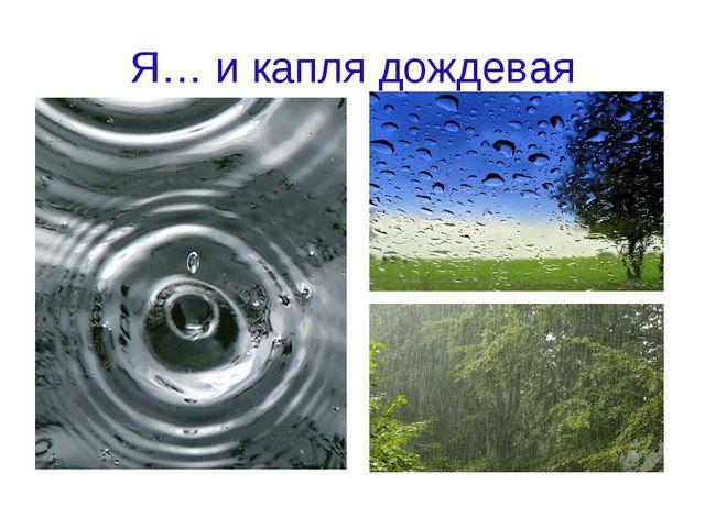 Я… и капля дождевая