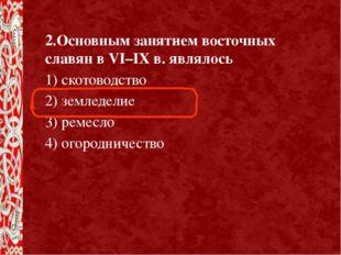2.Основным занятием восточных славян в VI–IX в. являлось 1) скотоводство 2) з