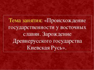 Тема занятия: «Происхождение государственности у восточных славян. Зарождение