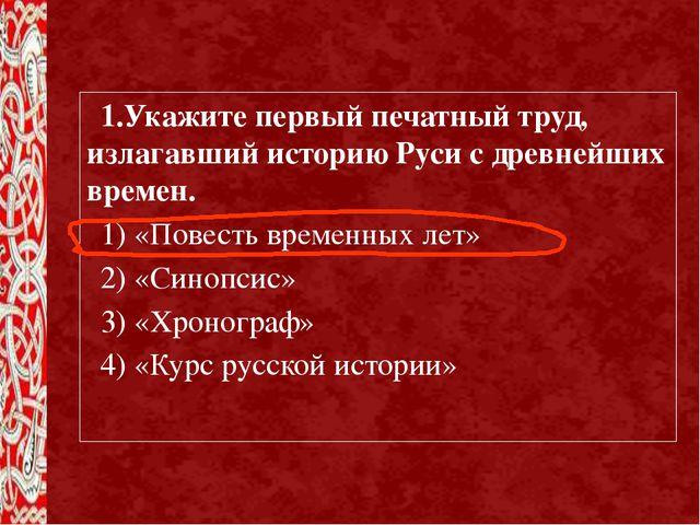 1.Укажите первый печатный труд, излагавший историю Руси с древнейших времен....