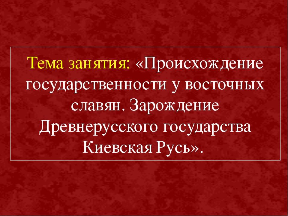 Тема занятия: «Происхождение государственности у восточных славян. Зарождение...
