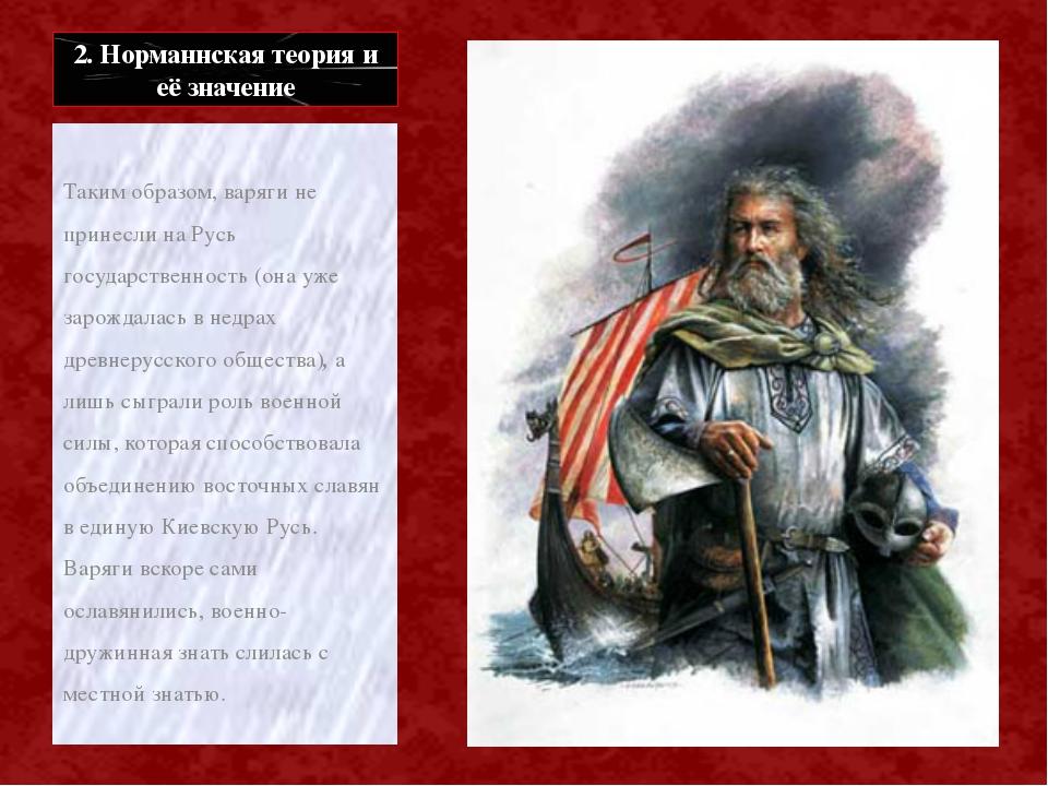 2. Норманнская теория и её значение Таким образом, варяги не принесли на Русь...