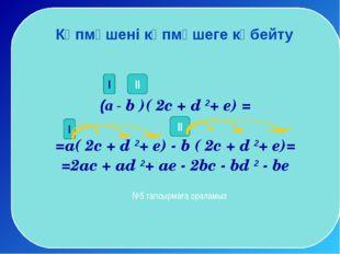 (а - b )( 2c + d 2+ e) = =a( 2c + d 2+ e) - b ( 2c + d 2+ e)= =2ac + ad 2+ a