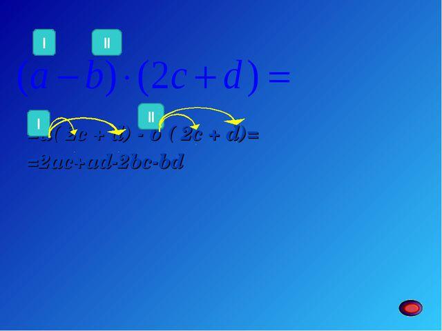 =а( 2c + d) - b ( 2c + d)= =2ac+ad-2bc-bd II I I II