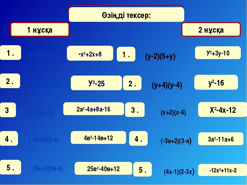1 нұсқа 2 нұсқа Өзіңді тексер: -х2+2х+8 У2-25 2а2-4а+8а-16 4в2-14в+12 25в2-40...