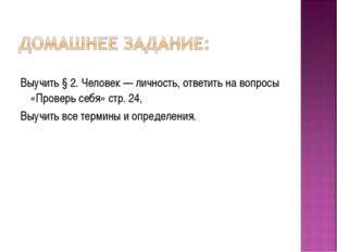 Выучить § 2. Человек — личность, ответить на вопросы «Проверь себя» стр. 24,
