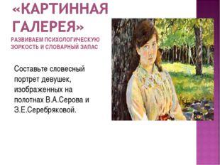 Составьте словесный портрет девушек, изображенных на полотнах В.А.Серова и З.