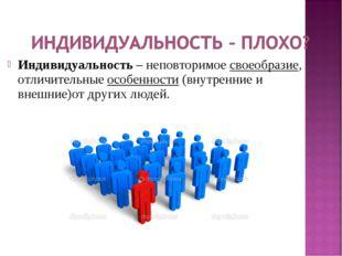 Индивидуальность – неповторимое своеобразие, отличительные особенности (внутр