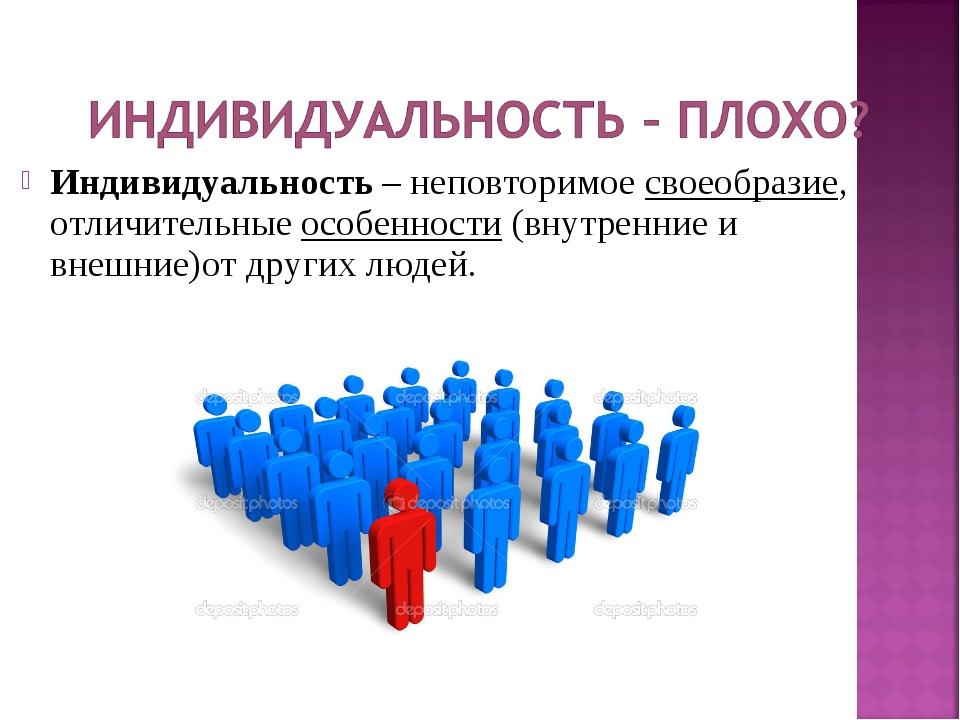 Индивидуальность – неповторимое своеобразие, отличительные особенности (внутр...