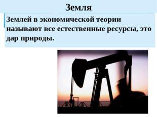 Земля Землей в экономической теории называют все естественные ресурсы, это да