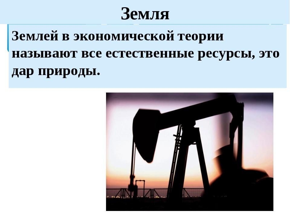 Земля Землей в экономической теории называют все естественные ресурсы, это да...