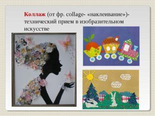 Коллаж (от фр. сollage- «наклеивание»)- технический прием в изобразительном и