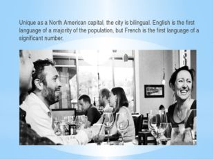 Unique as a North American capital, the city is bilingual. English is the fir