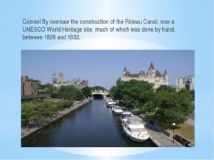 Colonel By oversaw the construction of the Rideau Canal, now a UNESCO World H