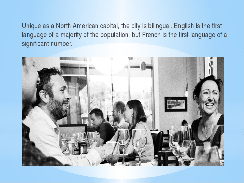 Unique as a North American capital, the city is bilingual. English is the fir...