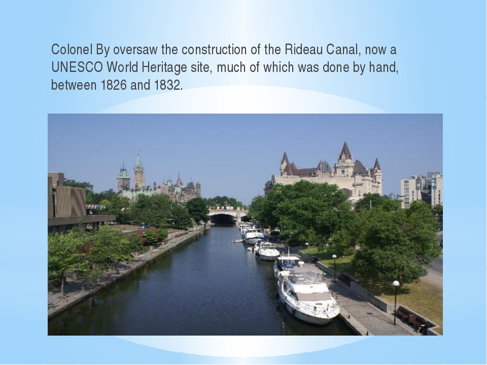 Colonel By oversaw the construction of the Rideau Canal, now a UNESCO World H...