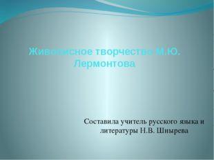 Живописное творчество М.Ю. Лермонтова Составила учитель русского языка и лите