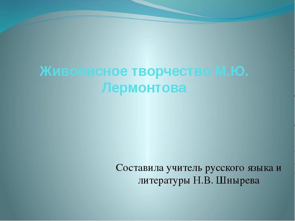 Живописное творчество М.Ю. Лермонтова Составила учитель русского языка и лите...