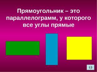 Прямоугольник – это параллелограмм, у которого все углы прямые