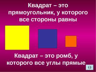 Квадрат – это прямоугольник, у которого все стороны равны Квадрат – это ромб,