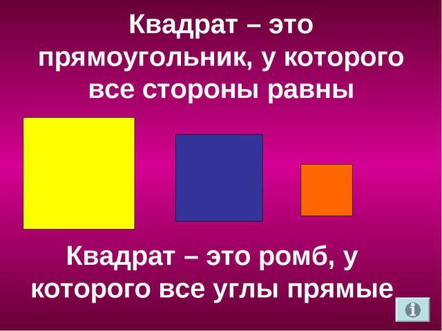 Квадрат – это прямоугольник, у которого все стороны равны Квадрат – это ромб,...