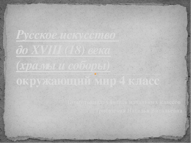 Подготовила: учитель начальных классов Трибушная Наталья Витальевна Русское и...