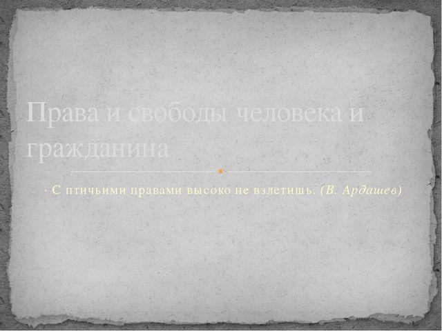 · С птичьими правами высоко не взлетишь. (В. Ардашев) Права и свободы человек...