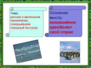 Тема: рассказ о маленьком пингвинёнке, совершившем отважный поступок. Основна
