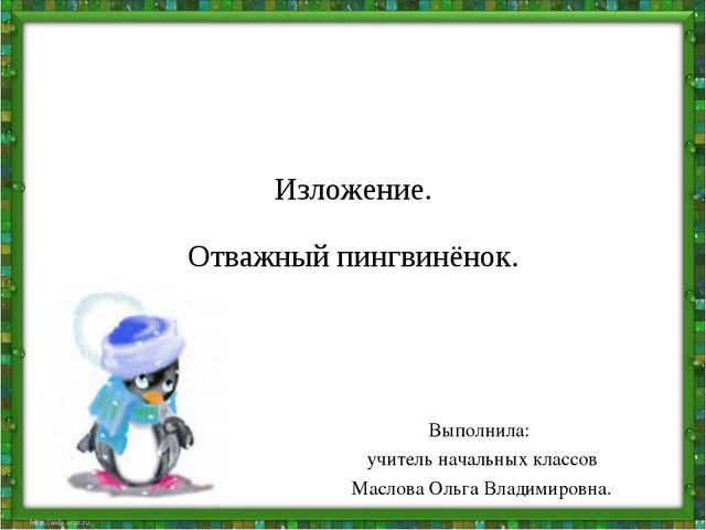 Изложение. Отважный пингвинёнок. Выполнила: учитель начальных классов Маслова...